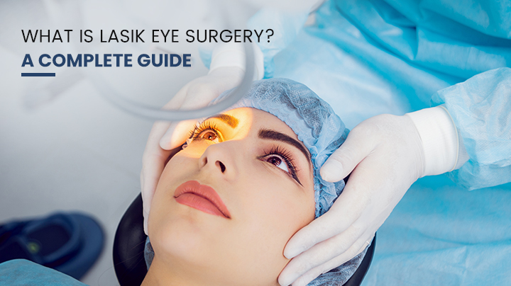 What Is LASIK Eye Surgery – A Complete Guide